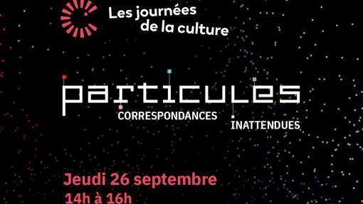 Les journées de la Culture - Particules - Correspondances inattendues - Jeudi le 26 septembre de 14 h à 16 h - #Particules2019